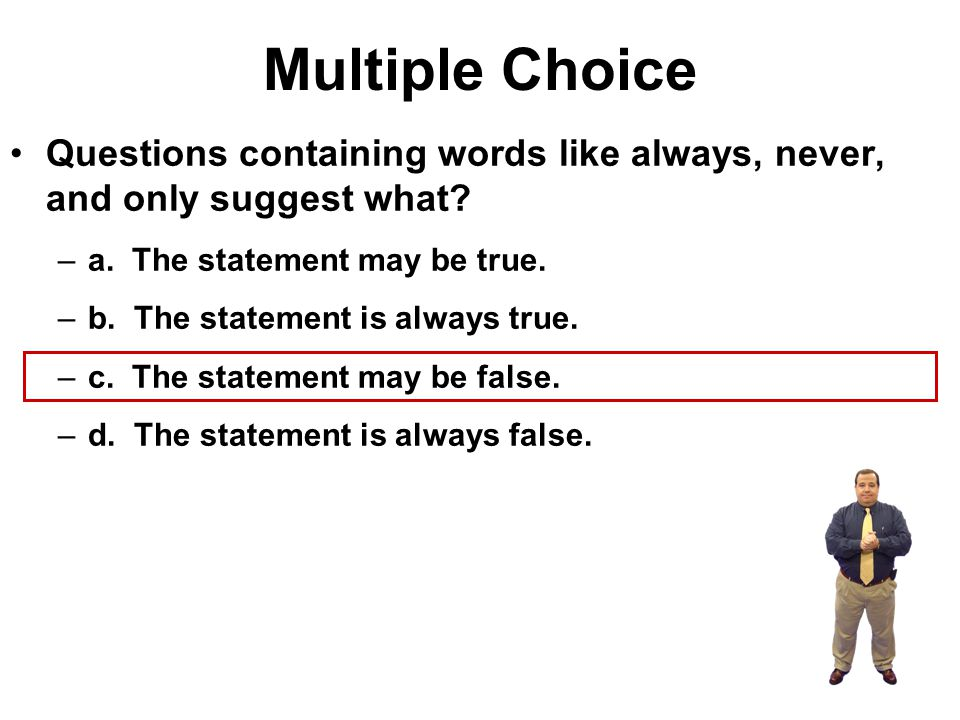 Multiple Choice Questions containing words like always, never, and only suggest what a. The statement may be true.