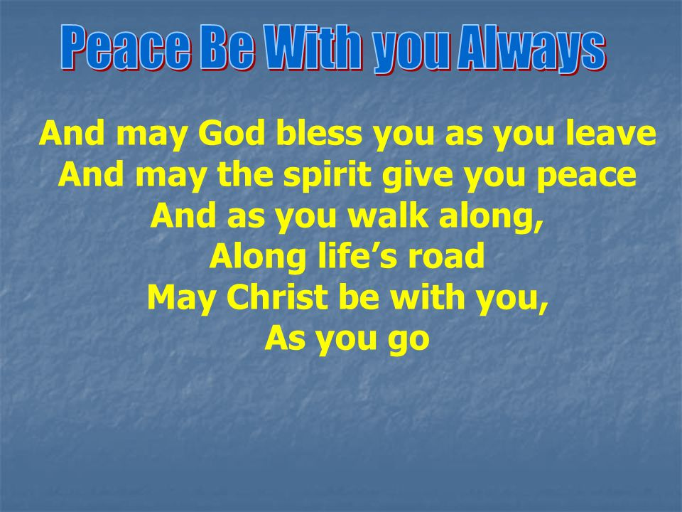 And may God bless you as you leave And may the spirit give you peace