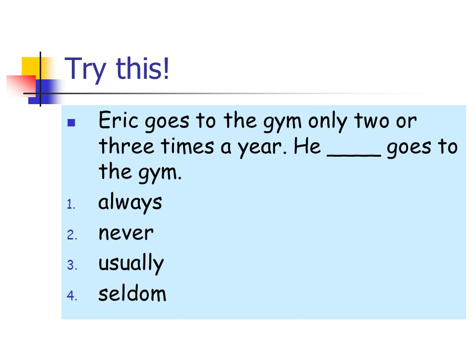 Try this! Eric goes to the gym only two or three times a year. He ____ goes to the gym. always. never.