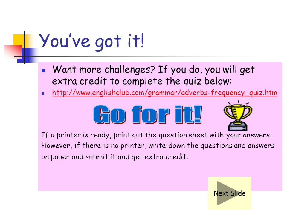 You've got it! Want more challenges If you do, you will get extra credit to complete the quiz below: