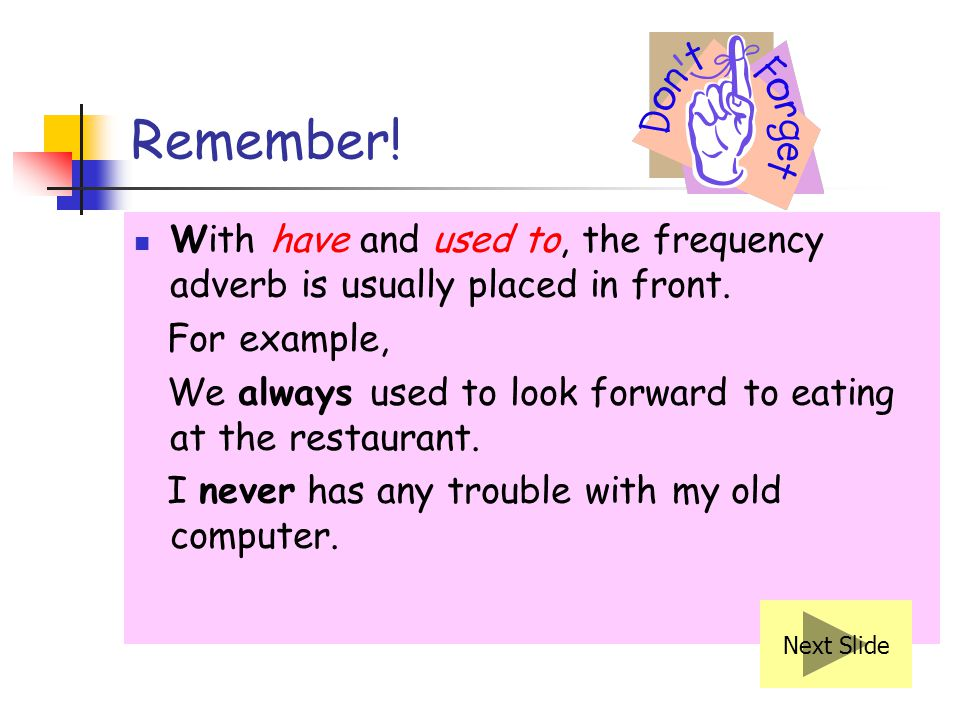 Remember! With have and used to, the frequency adverb is usually placed in front. For example,