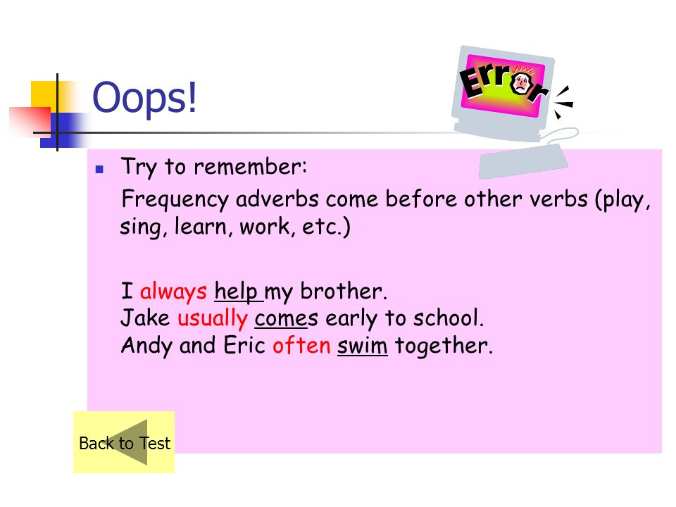 Oops! Try to remember: Frequency adverbs come before other verbs (play, sing, learn, work, etc.)