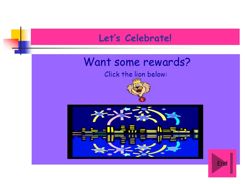 Want some rewards Let's Celebrate! Click the lion below: End