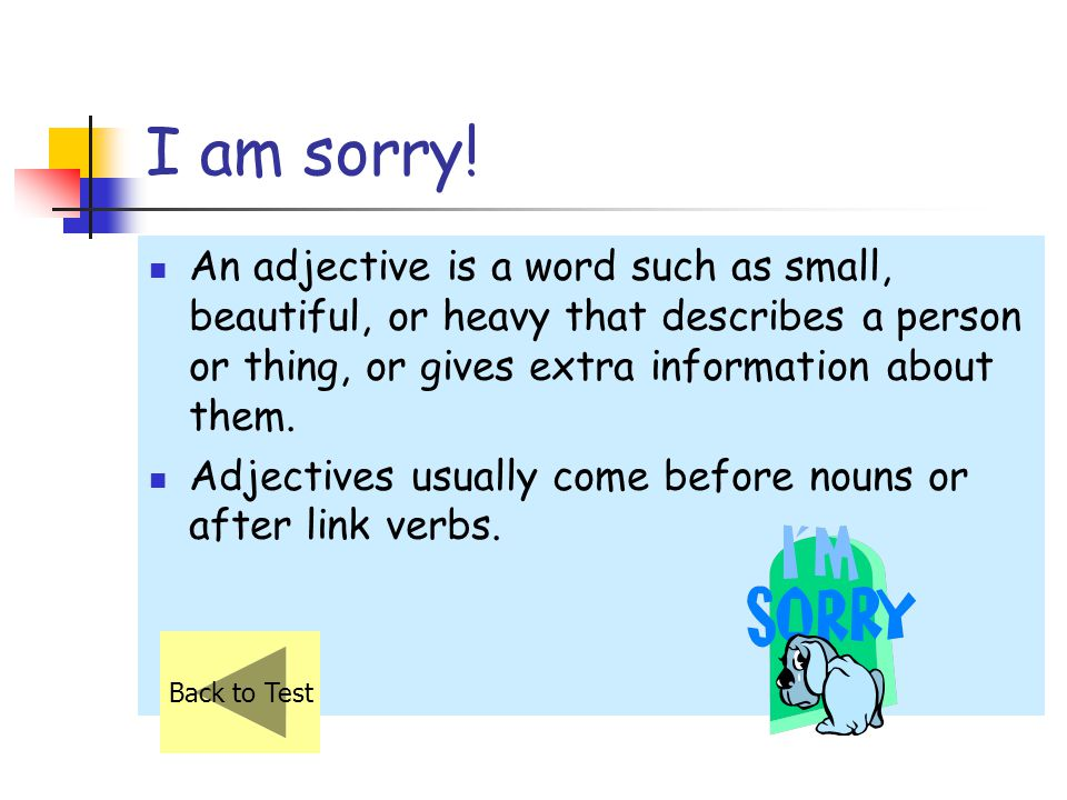 I am sorry! An adjective is a word such as small, beautiful, or heavy that describes a person or thing, or gives extra information about them.