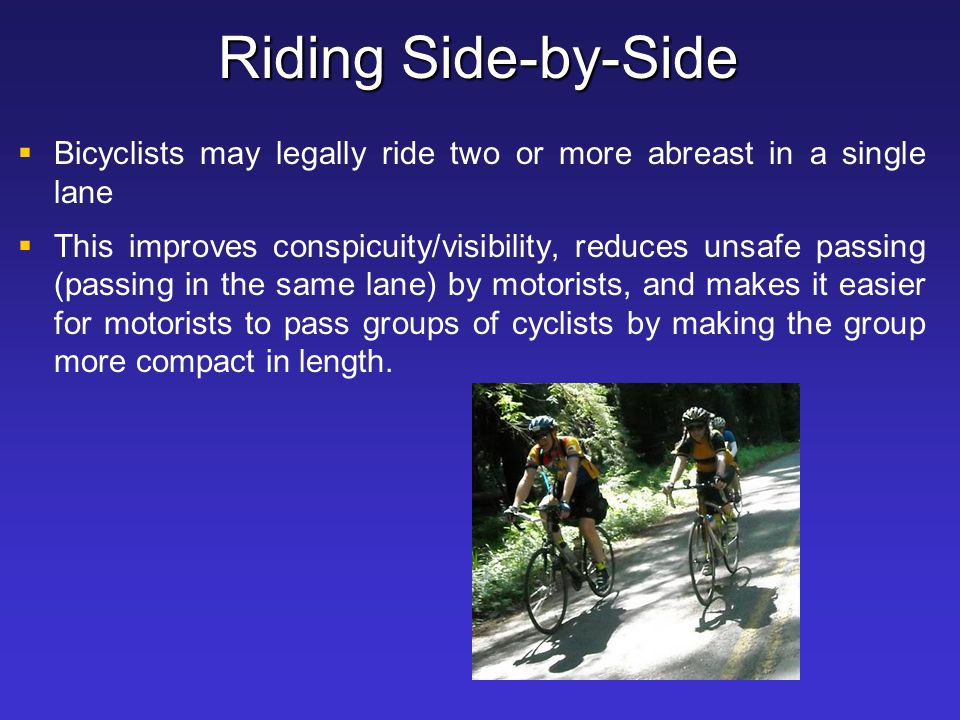 Riding Side-by-Side Bicyclists may legally ride two or more abreast in a single lane.