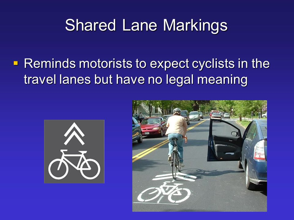 Shared Lane Markings Reminds motorists to expect cyclists in the travel lanes but have no legal meaning.
