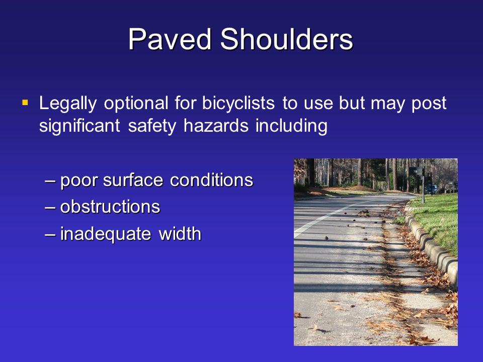 Paved Shoulders Legally optional for bicyclists to use but may post significant safety hazards including.