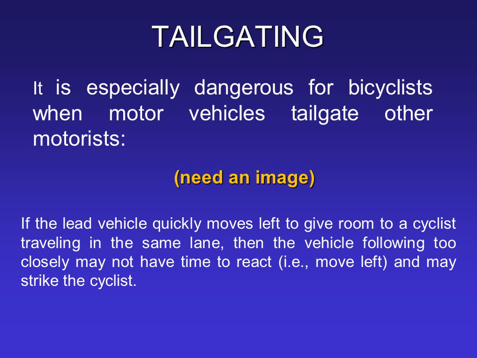 TAILGATING It is especially dangerous for bicyclists when motor vehicles tailgate other motorists: (need an image)