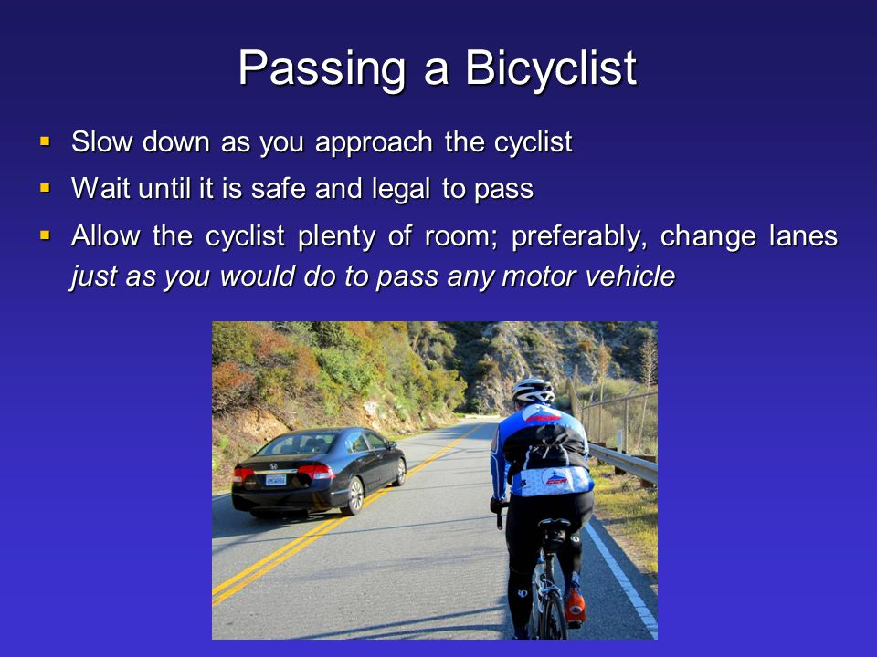 Passing a Bicyclist Slow down as you approach the cyclist
