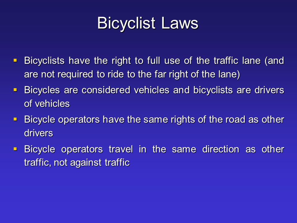 Bicyclist Laws Bicyclists have the right to full use of the traffic lane (and are not required to ride to the far right of the lane)