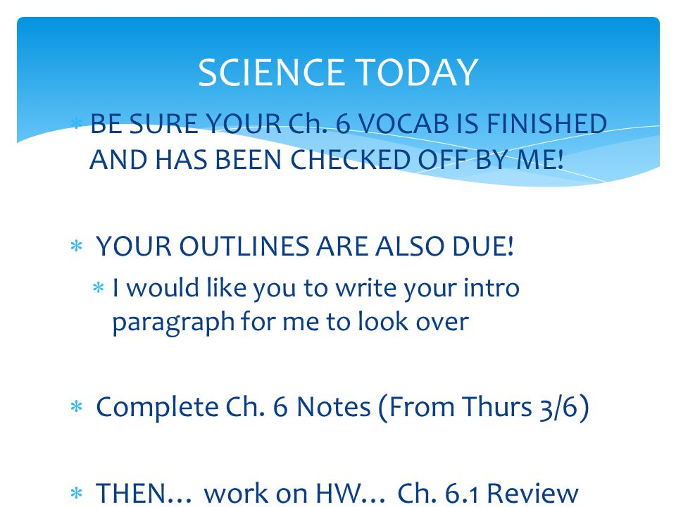 SCIENCE TODAY BE SURE YOUR Ch. 6 VOCAB IS FINISHED AND HAS BEEN CHECKED OFF BY ME! YOUR OUTLINES ARE ALSO DUE!