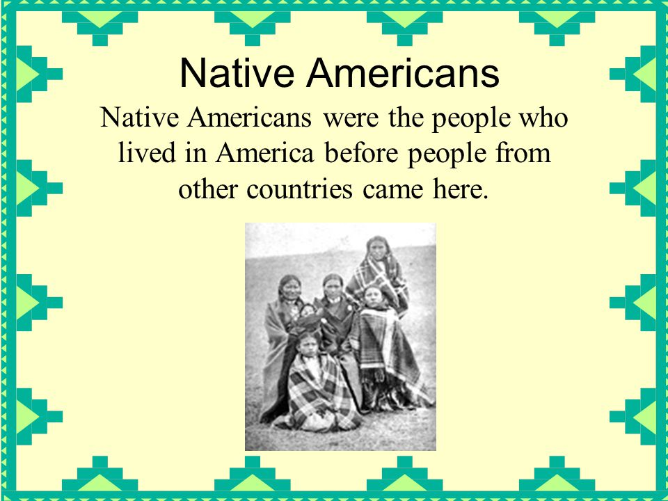 Native Americans Native Americans were the people who lived in America before people from other countries came here.