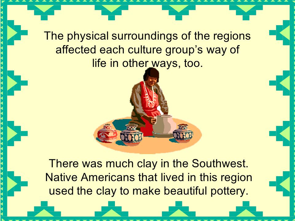 The physical surroundings of the regions affected each culture group's way of life in other ways, too.