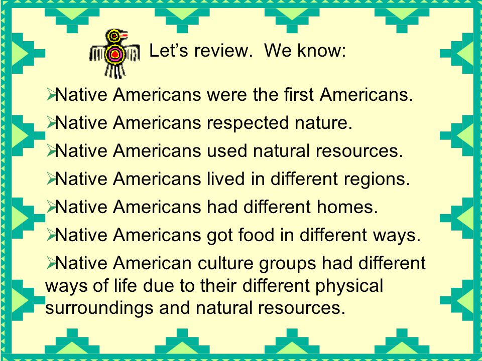 Let's review. We know: Native Americans were the first Americans. Native Americans respected nature.