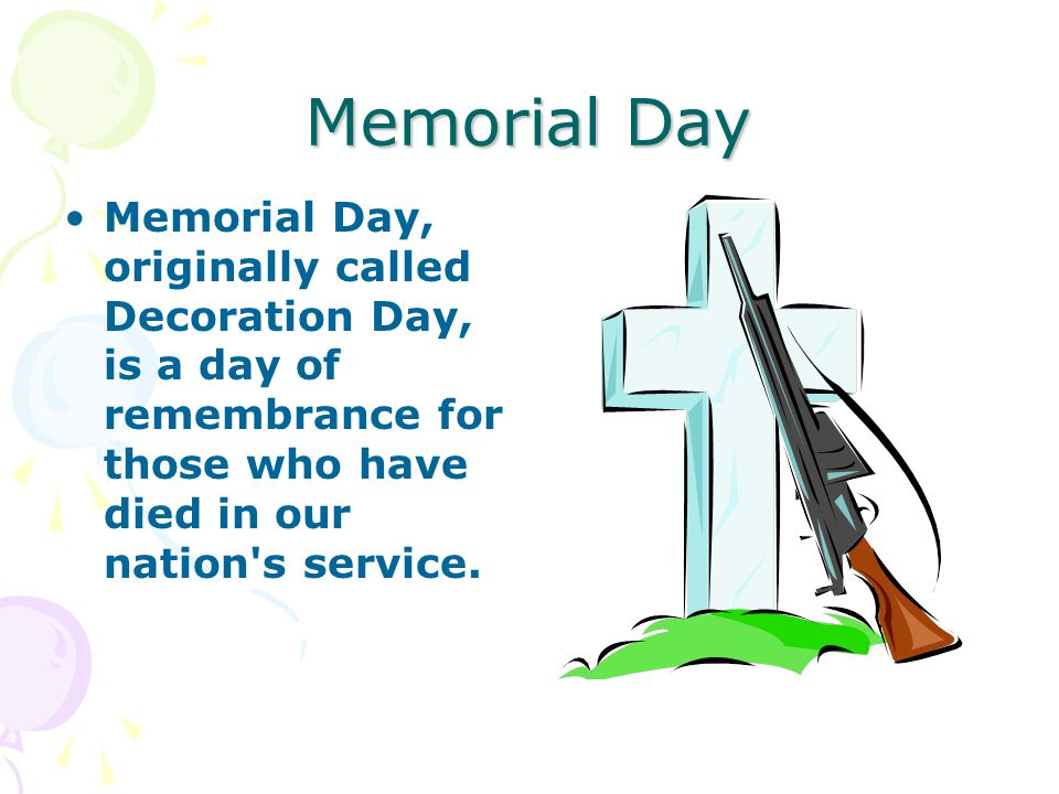Memorial Day Memorial Day, originally called Decoration Day, is a day of remembrance for those who have died in our nation s service.