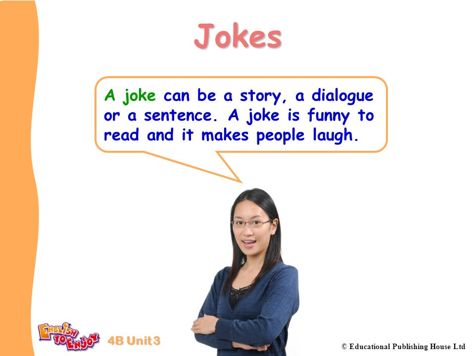 Jokes A joke can be a story, a dialogue or a sentence.