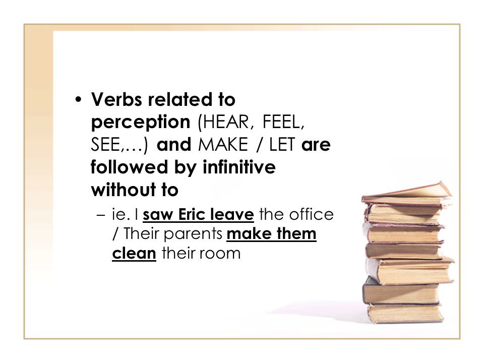 Verbs related to perception (HEAR, FEEL, SEE,…) and MAKE / LET are followed by infinitive without to