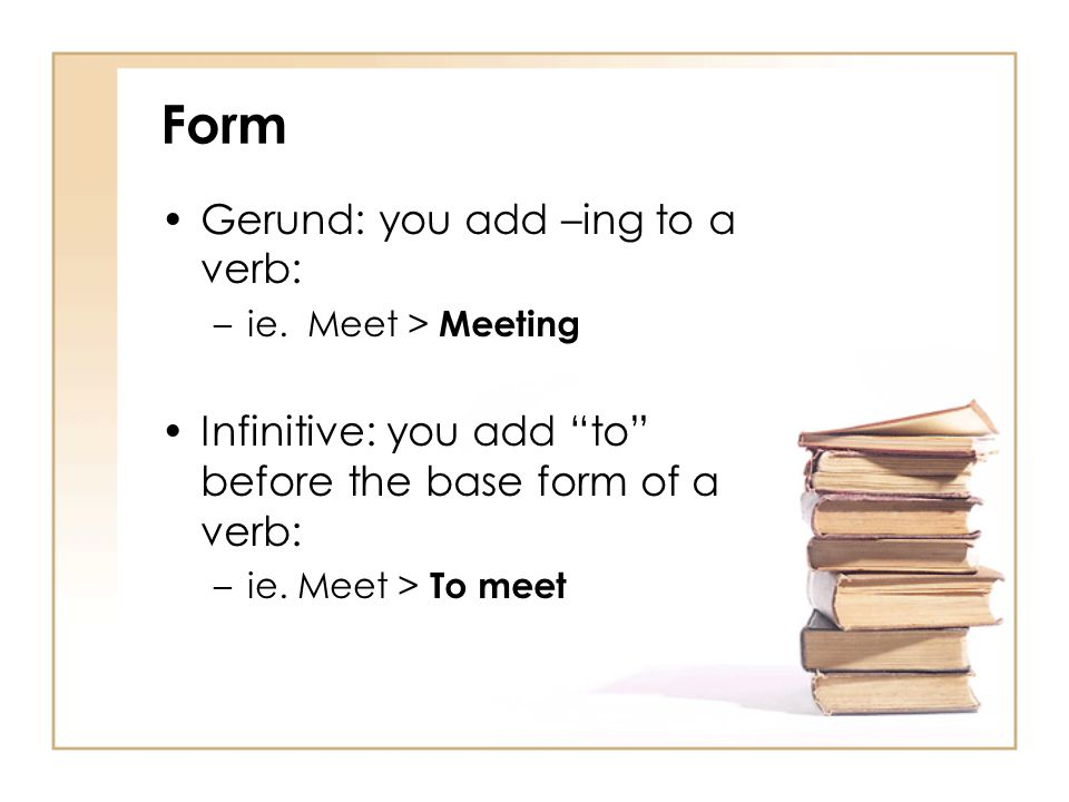 Form Gerund: you add –ing to a verb: