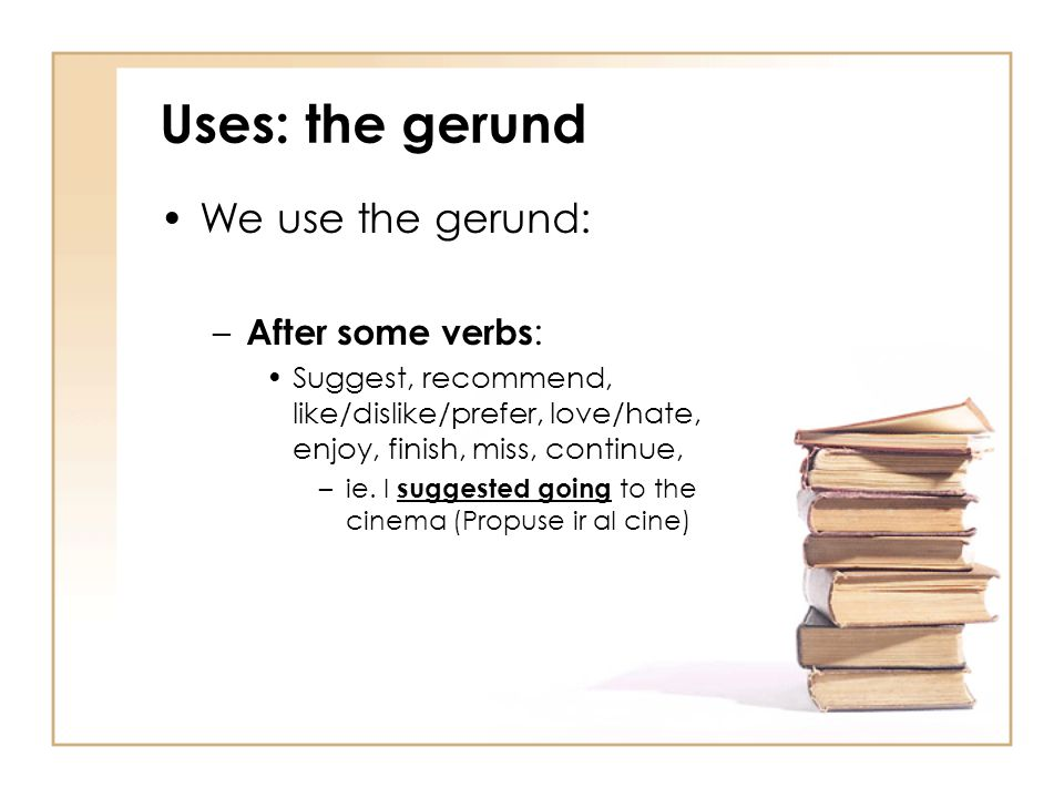 Uses: the gerund We use the gerund: After some verbs: