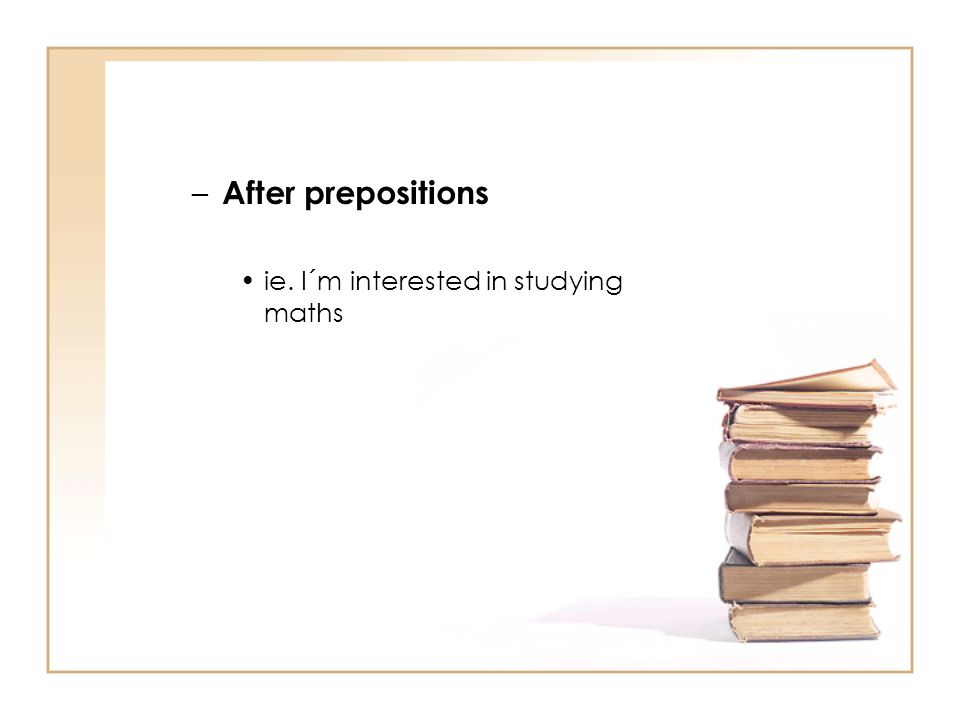 After prepositions ie. I´m interested in studying maths