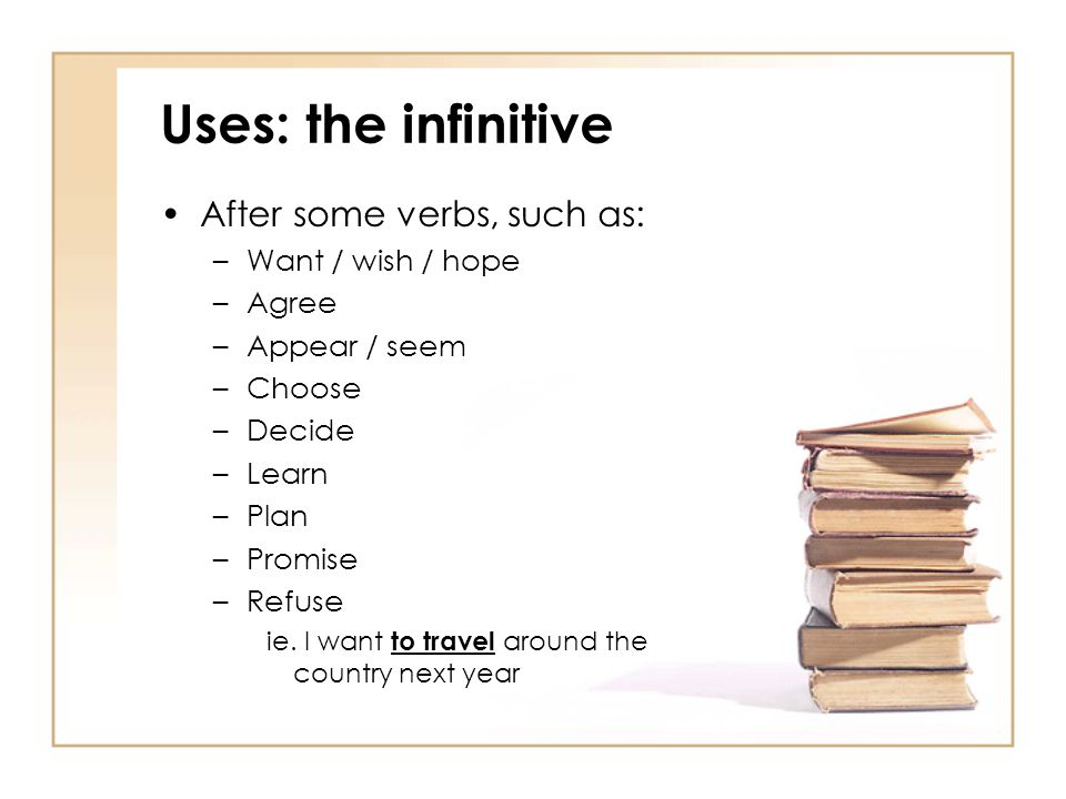Uses: the infinitive After some verbs, such as: Want / wish / hope