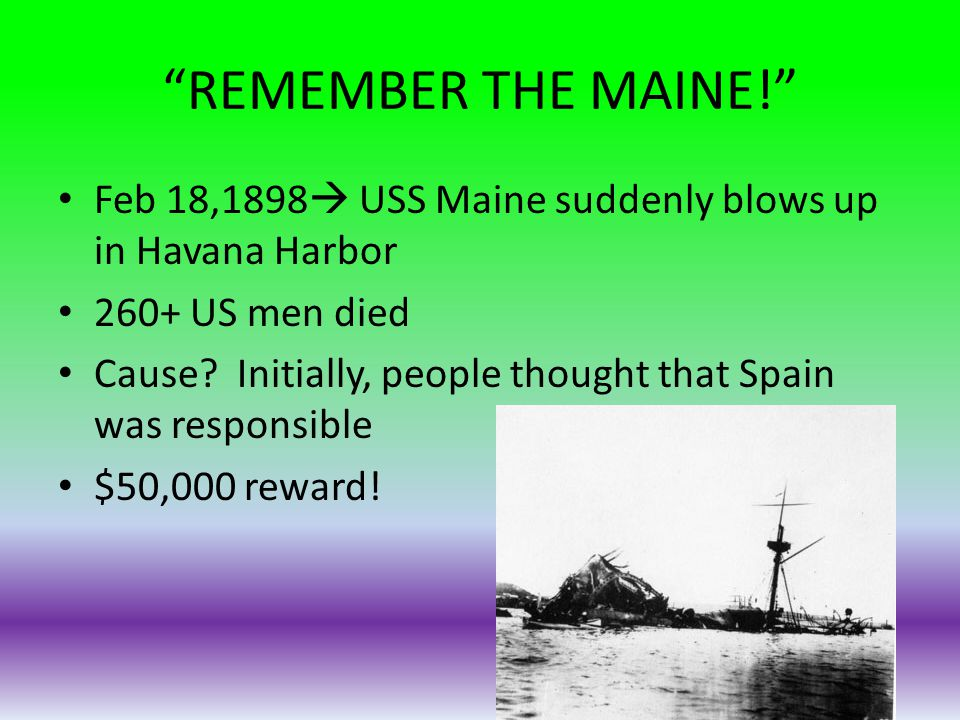REMEMBER THE MAINE! Feb 18,1898 USS Maine suddenly blows up in Havana Harbor. 260+ US men died.