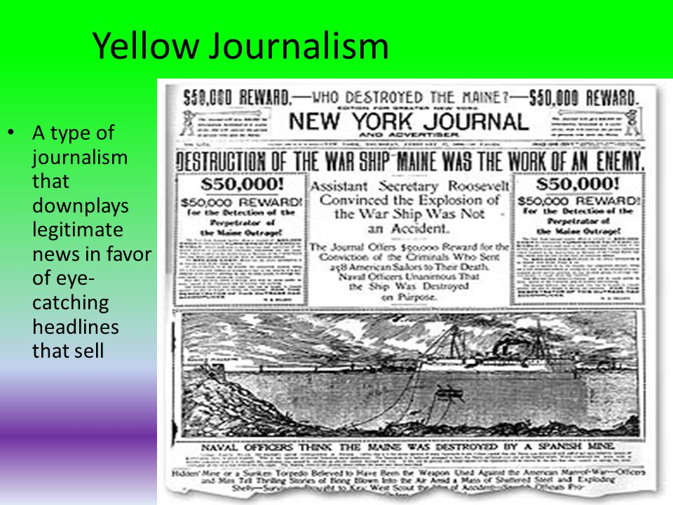 Yellow Journalism A type of journalism that downplays legitimate news in favor of eye-catching headlines that sell.