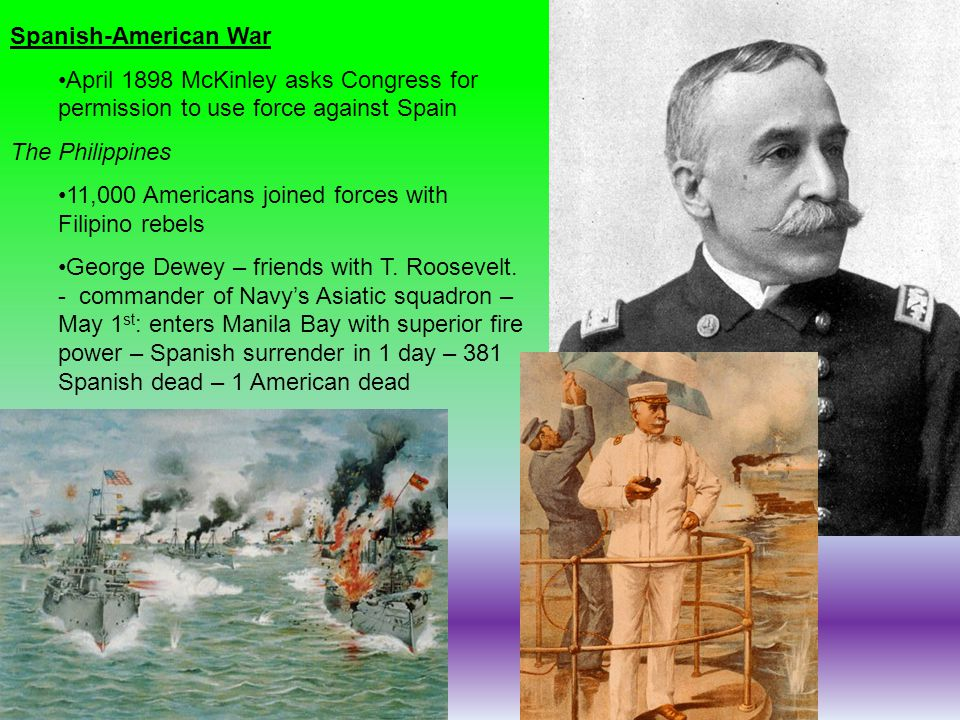 Spanish-American War April 1898 McKinley asks Congress for permission to use force against Spain. The Philippines.