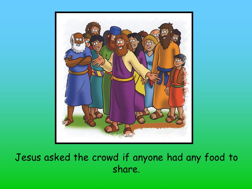 Jesus asked the crowd if anyone had any food to share.