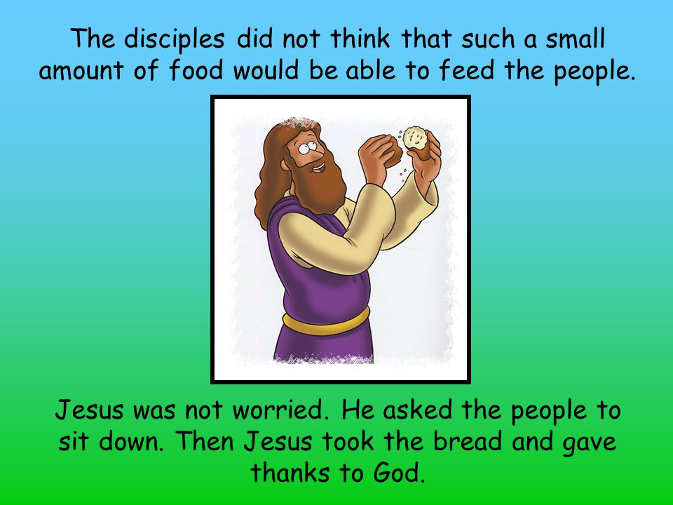 The disciples did not think that such a small amount of food would be able to feed the people.
