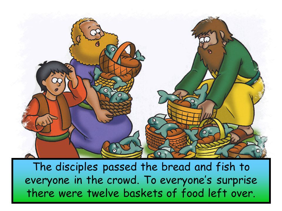 The disciples passed the bread and fish to everyone in the crowd