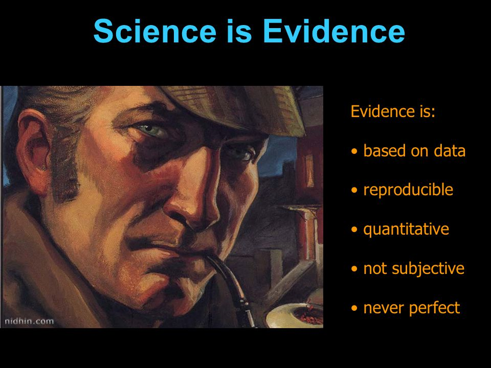 Science is Evidence Evidence is: based on data reproducible