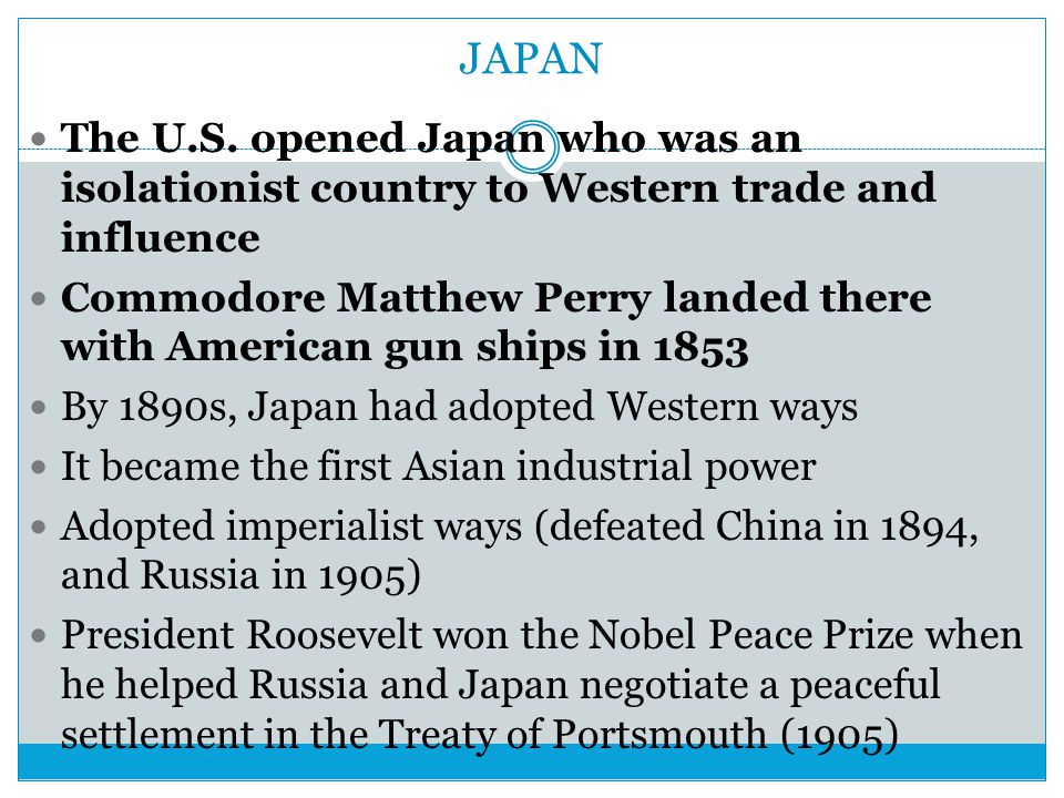 JAPAN The U.S. opened Japan who was an isolationist country to Western trade and influence.