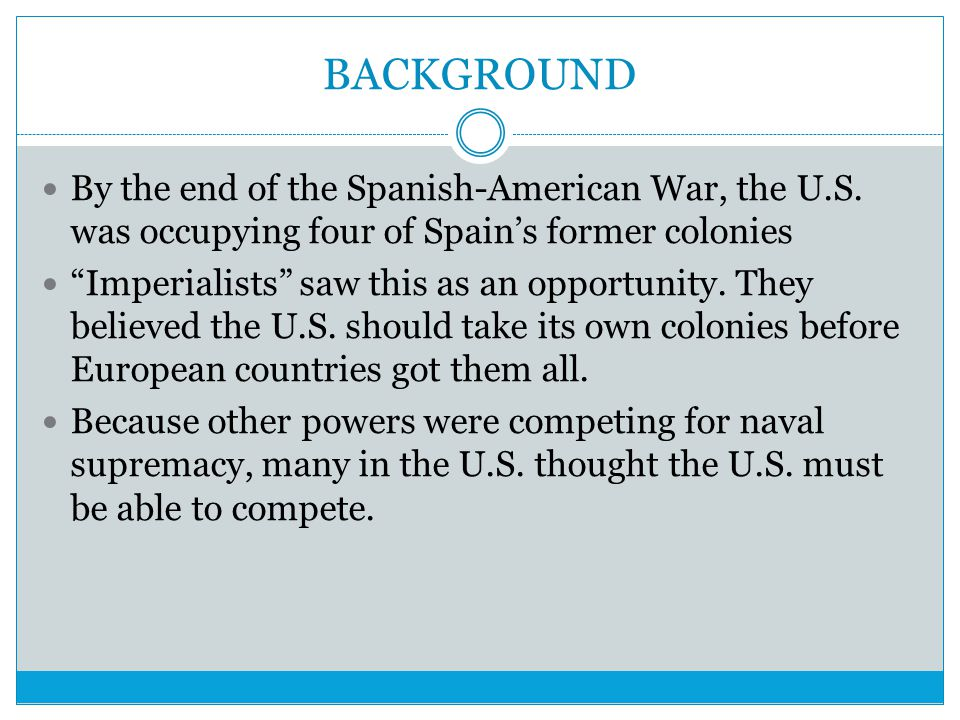 BACKGROUND By the end of the Spanish-American War, the U.S. was occupying four of Spain's former colonies.