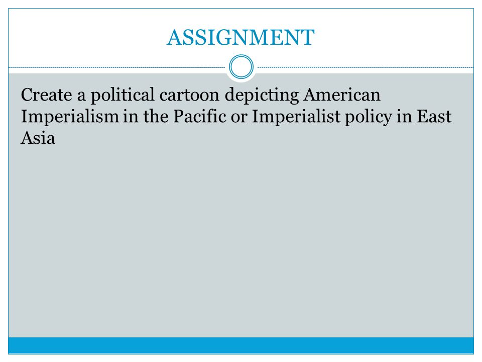 ASSIGNMENT Create a political cartoon depicting American Imperialism in the Pacific or Imperialist policy in East Asia.