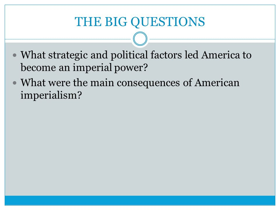 THE BIG QUESTIONS What strategic and political factors led America to become an imperial power