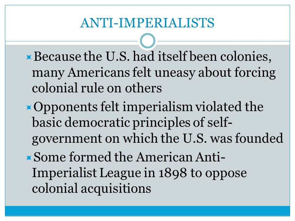 ANTI-IMPERIALISTS Because the U.S. had itself been colonies, many Americans felt uneasy about forcing colonial rule on others.