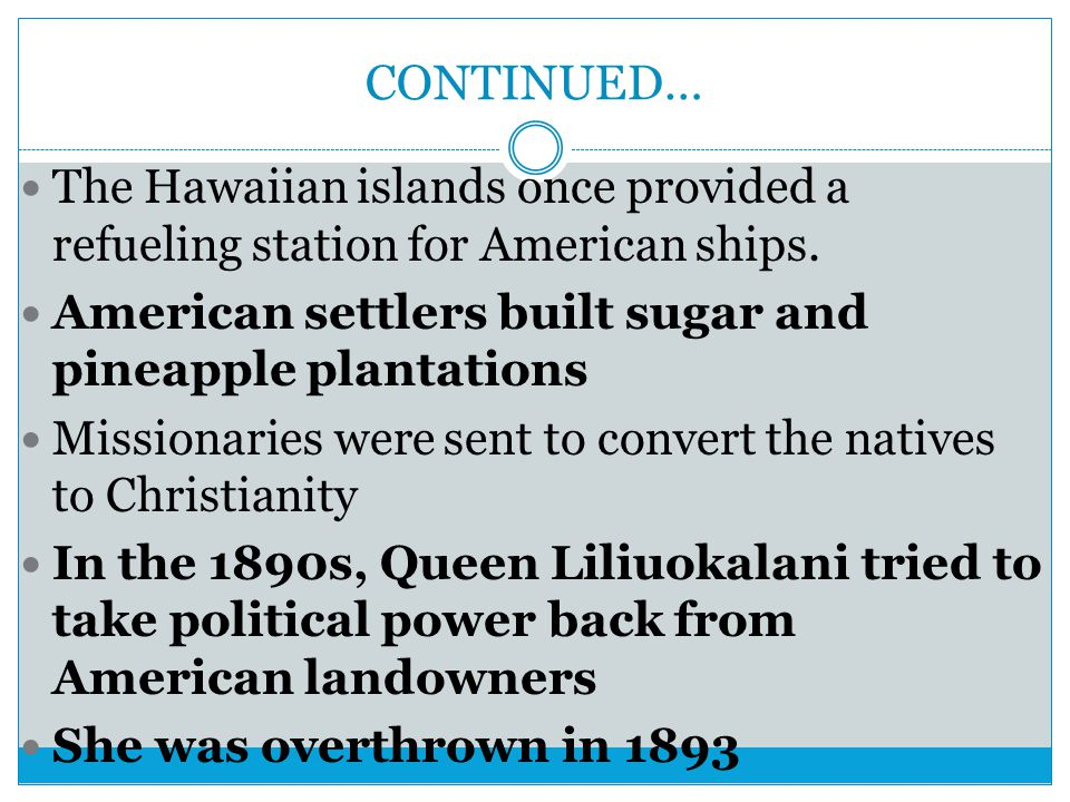 CONTINUED… The Hawaiian islands once provided a refueling station for American ships. American settlers built sugar and pineapple plantations.