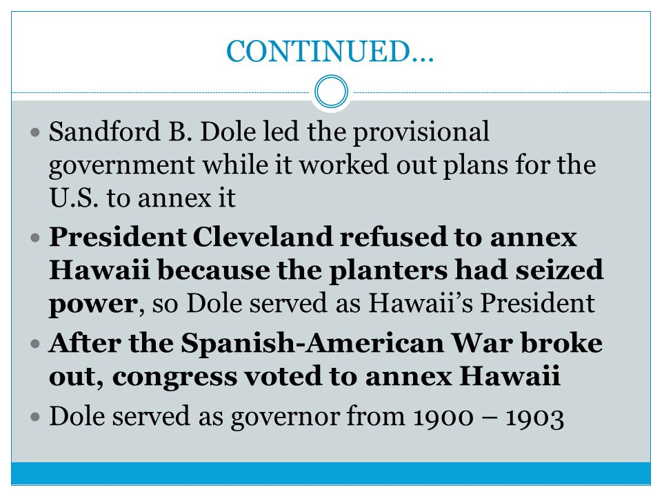 CONTINUED… Sandford B. Dole led the provisional government while it worked out plans for the U.S. to annex it.