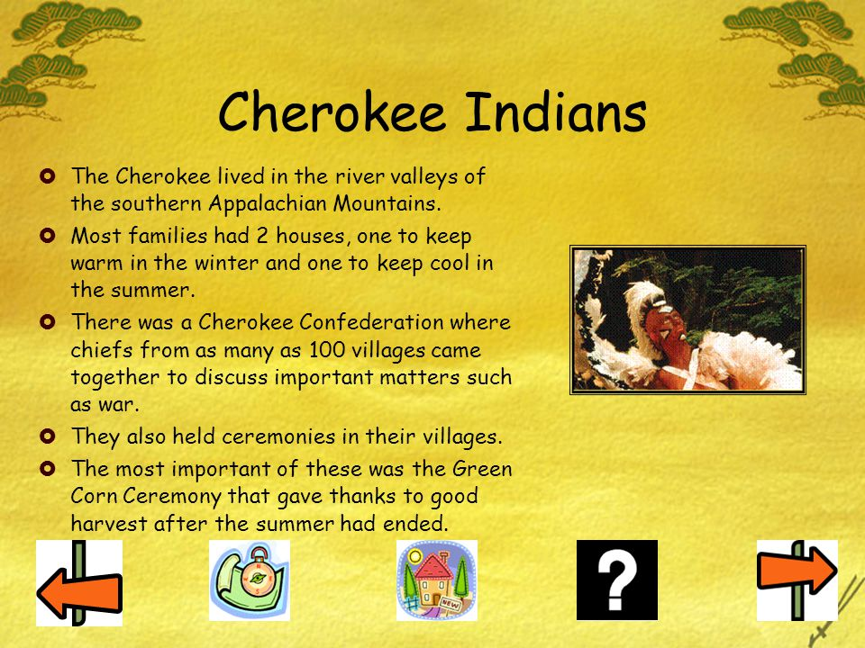 Cherokee Indians The Cherokee lived in the river valleys of the southern Appalachian Mountains.