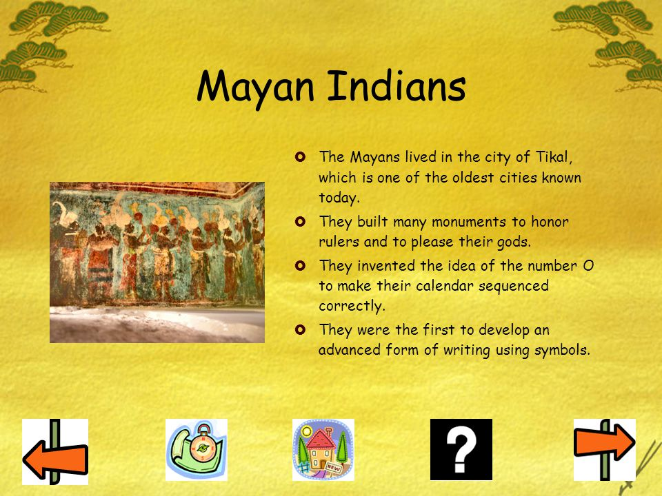 Mayan Indians The Mayans lived in the city of Tikal, which is one of the oldest cities known today.