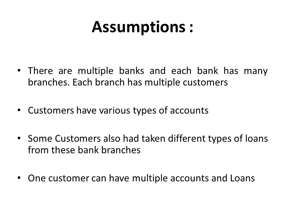Assumptions : There are multiple banks and each bank has many branches. Each branch has multiple customers.