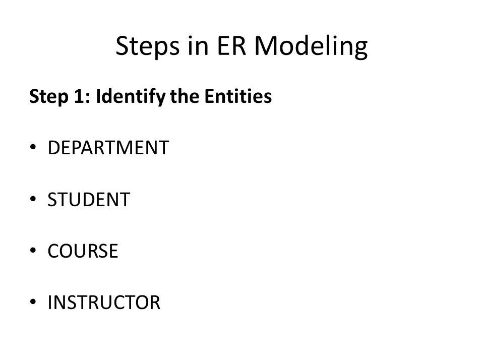 Steps in ER Modeling Step 1: Identify the Entities DEPARTMENT STUDENT