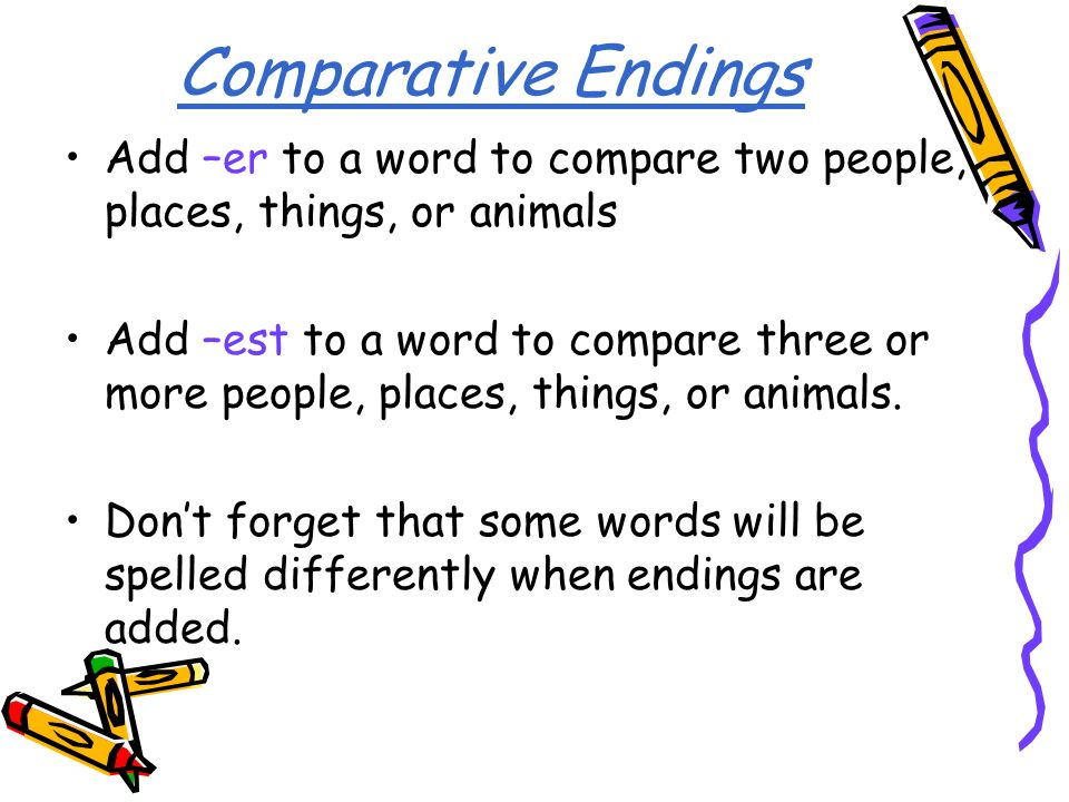 Comparative Endings Add –er to a word to compare two people, places, things, or animals.