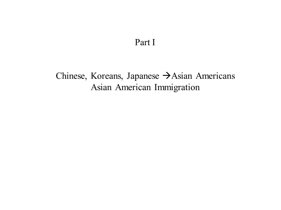 Part I Chinese, Koreans, Japanese Asian Americans Asian American Immigration