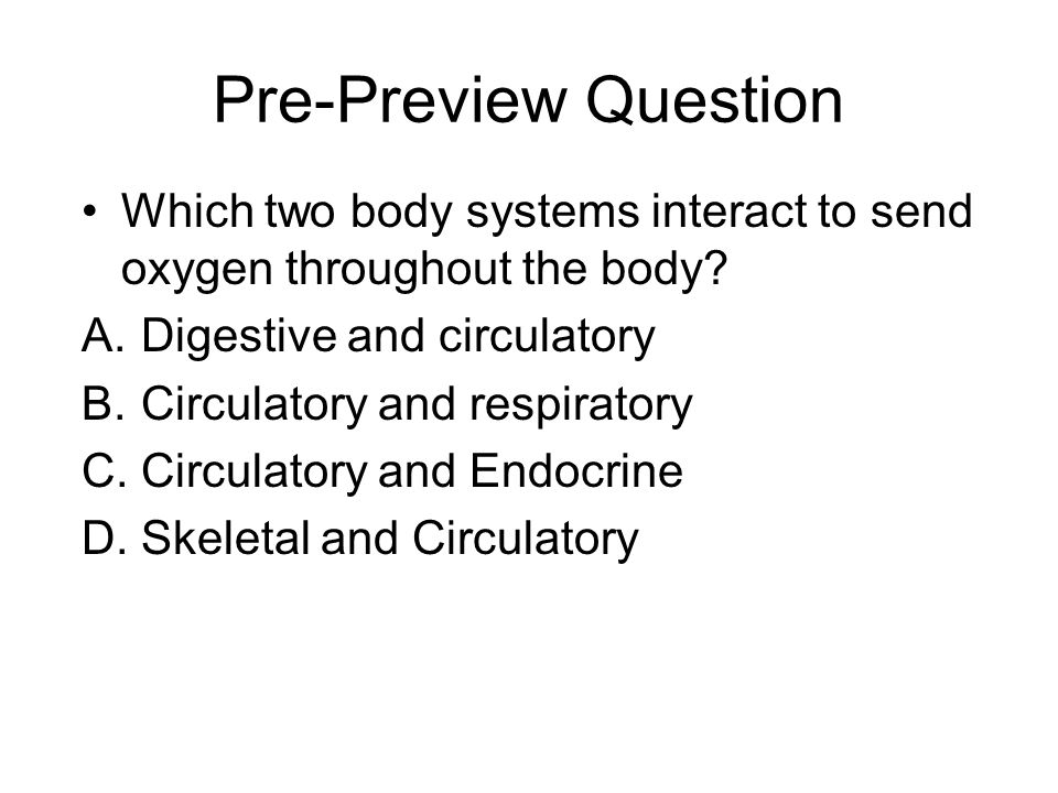 Pre-Preview Question Which two body systems interact to send oxygen throughout the body Digestive and circulatory.
