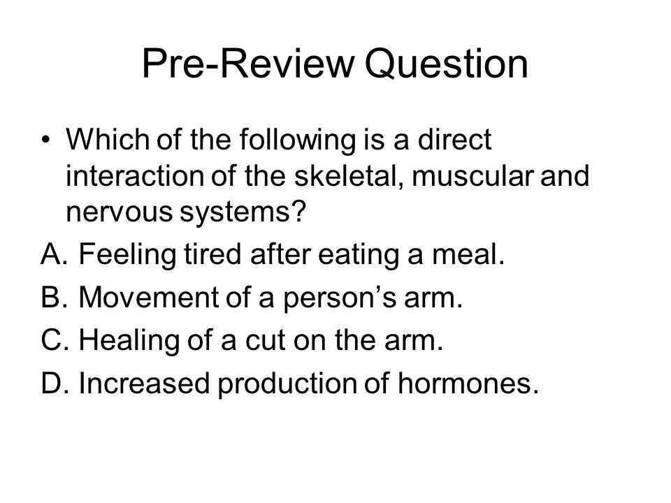 Pre-Review Question Which of the following is a direct interaction of the skeletal, muscular and nervous systems