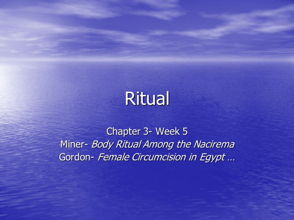 Ritual Chapter 3- Week 5 Miner- Body Ritual Among the Nacirema