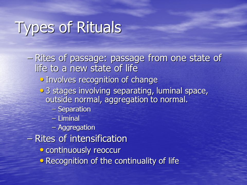 Types of Rituals Rites of passage: passage from one state of life to a new state of life. Involves recognition of change.
