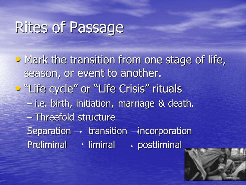 Rites of Passage Mark the transition from one stage of life, season, or event to another. Life cycle or Life Crisis rituals.